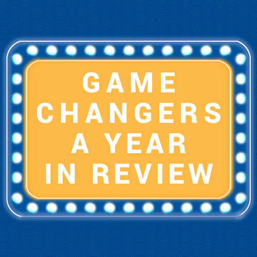 Game Changers: A Year in Review